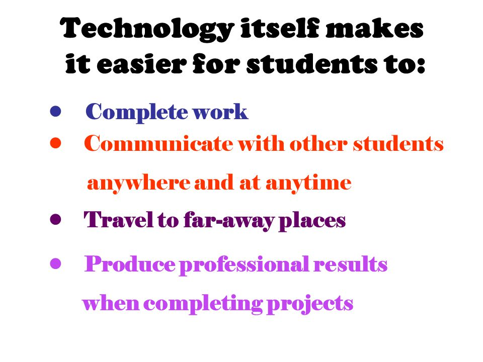 Complete work Communicate with other students anywhere and at anytime Travel to far-away places Produce professional results when completing projects