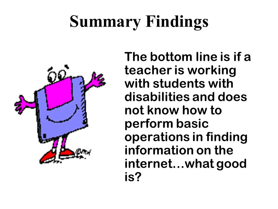 Summary Findings The bottom line is if a teacher is working with students with disabilities and does not know how to perform basic operations in finding information on the internet…what good is?