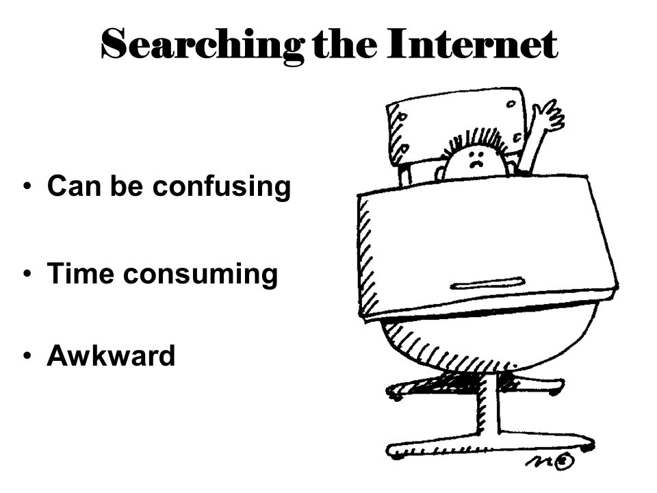 Searching the Internet Can be confusing Time consuming Awkward