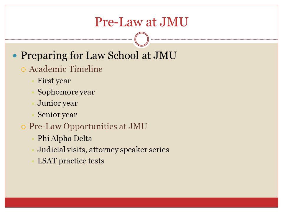 Pre-Law at JMU Preparing for Law School at JMU  Academic Timeline  First year  Sophomore year  Junior year  Senior year  Pre-Law Opportunities at JMU  Phi Alpha Delta  Judicial visits, attorney speaker series  LSAT practice tests