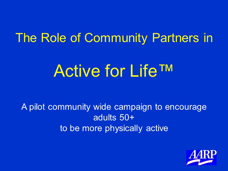 The Role of Community Partners in Active for Life™ A pilot community wide campaign to encourage adults 50+ to be more physically active