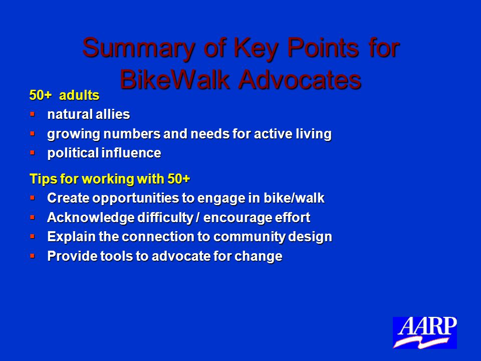 Summary of Key Points for BikeWalk Advocates 50+ adults  natural allies  growing numbers and needs for active living  political influence Tips for