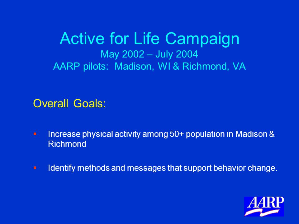 Active for Life Campaign May 2002 – July 2004 AARP pilots: Madison, WI & Richmond, VA Overall Goals:   Increase physical activity among 50+ populati