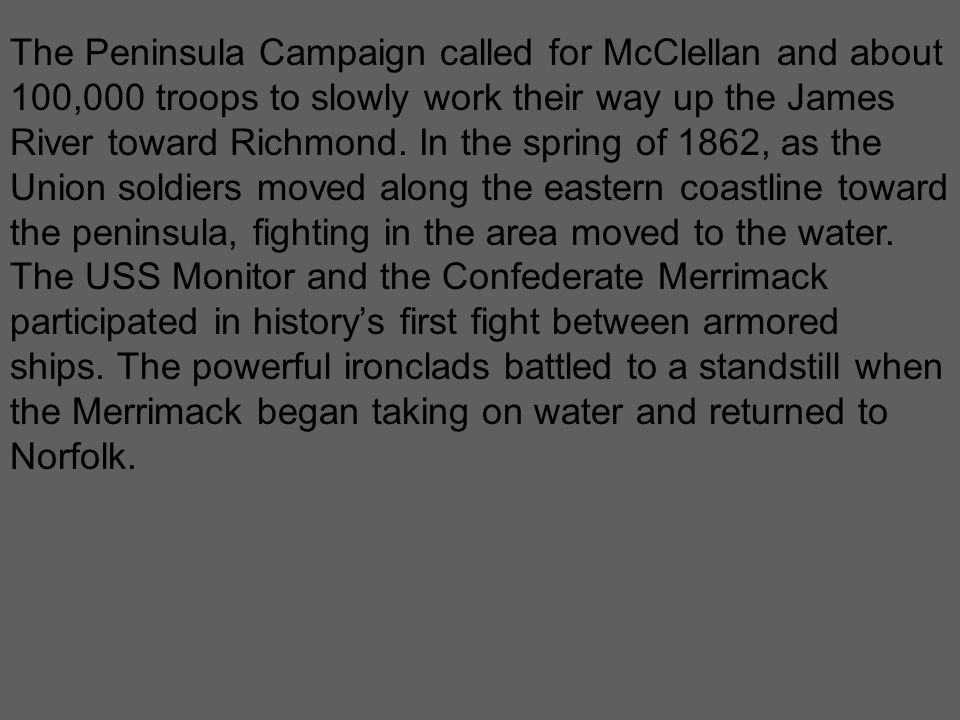 The Peninsula Campaign called for McClellan and about 100,000 troops to slowly work their way up the James River toward Richmond. In the spring of 186