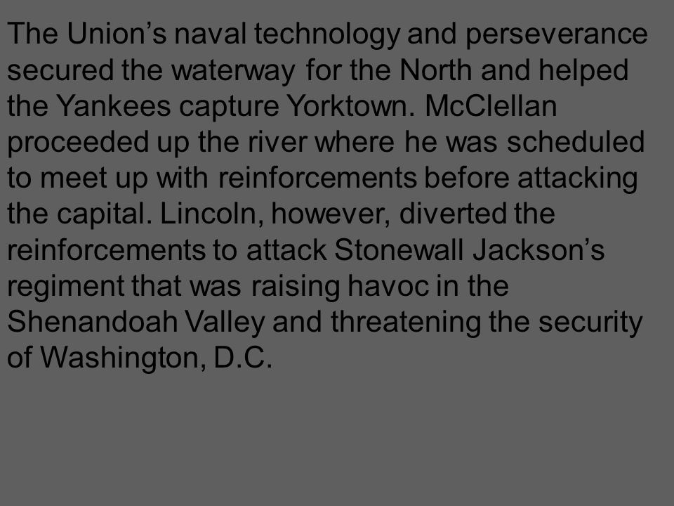 The Union's naval technology and perseverance secured the waterway for the North and helped the Yankees capture Yorktown. McClellan proceeded up the r