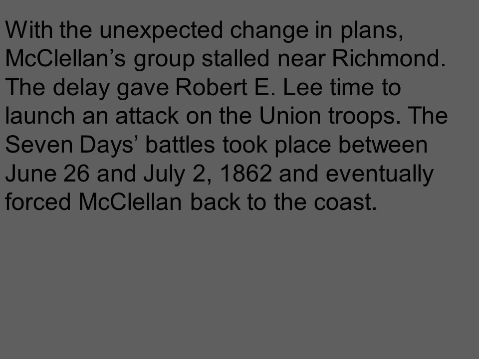 With the unexpected change in plans, McClellan's group stalled near Richmond. The delay gave Robert E. Lee time to launch an attack on the Union troop