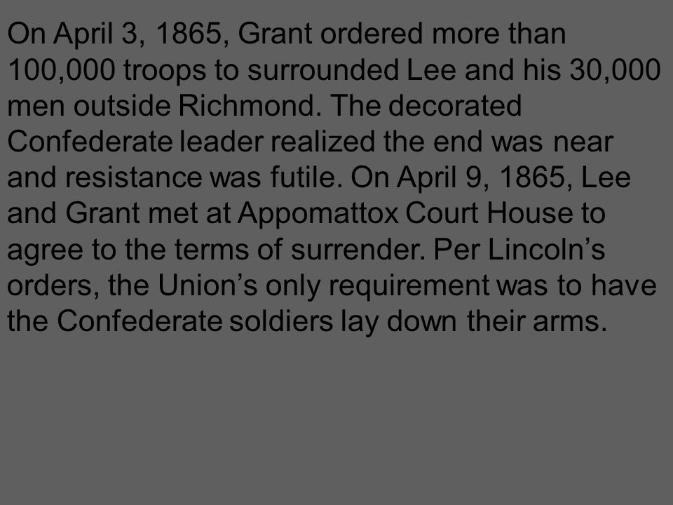 On April 3, 1865, Grant ordered more than 100,000 troops to surrounded Lee and his 30,000 men outside Richmond. The decorated Confederate leader reali