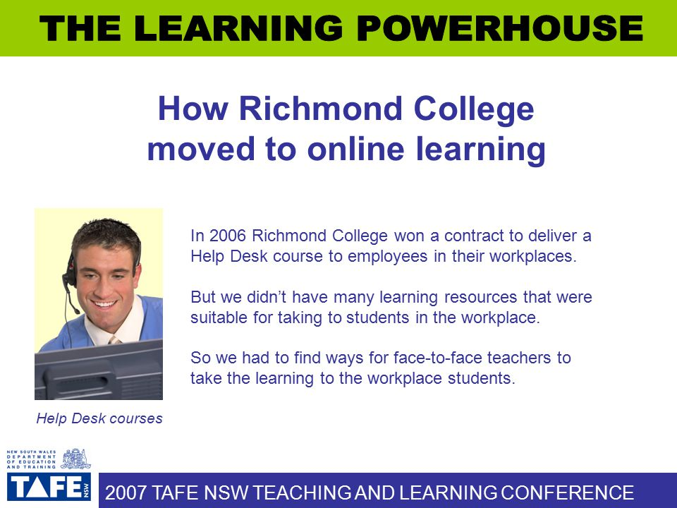 2007 TAFE NSW TEACHING AND LEARNING CONFERENCE How Richmond College moved to online learning In 2006 Richmond College won a contract to deliver a Help Desk course to employees in their workplaces.