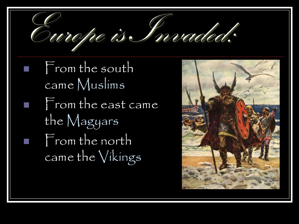 Europe is Invaded: From the south came Muslims From the east came the Magyars From the north came the Vikings