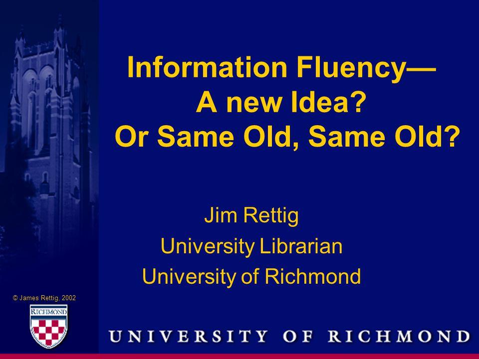© James Rettig, 2002 Information Fluency— A new Idea.