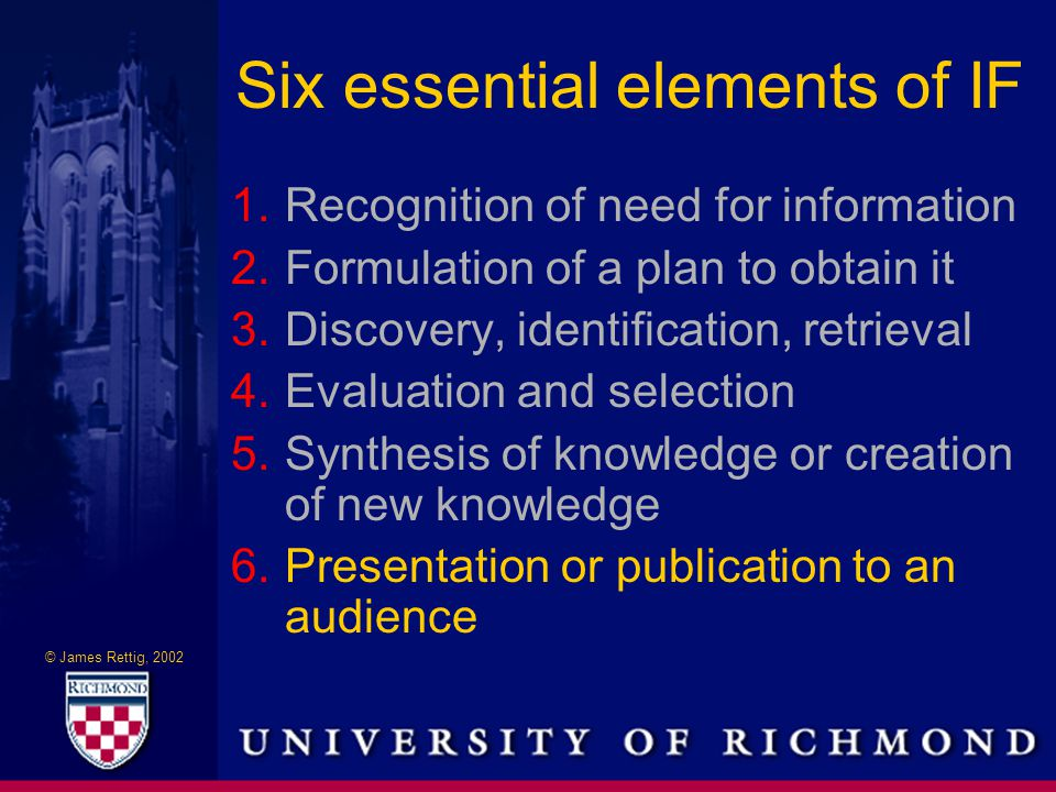 © James Rettig, 2002 Six essential elements of IF 1.Recognition of need for information 2.Formulation of a plan to obtain it 3.Discovery, identification, retrieval 4.Evaluation and selection 5.Synthesis of knowledge or creation of new knowledge 6.Presentation or publication to an audience
