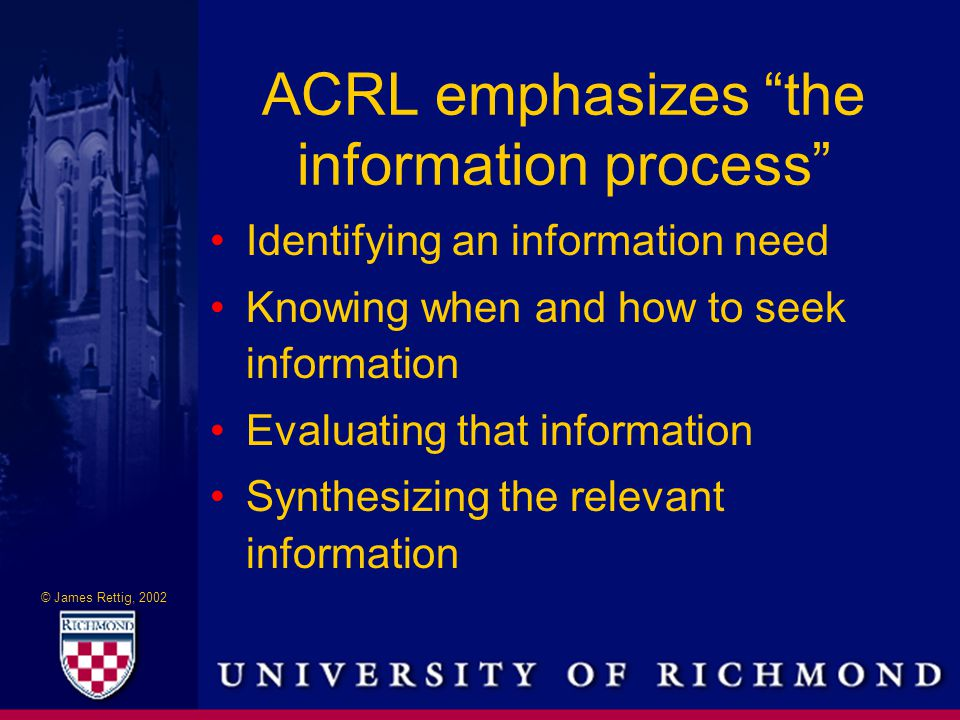 © James Rettig, 2002 ACRL emphasizes the information process Identifying an information need Knowing when and how to seek information Evaluating that information Synthesizing the relevant information