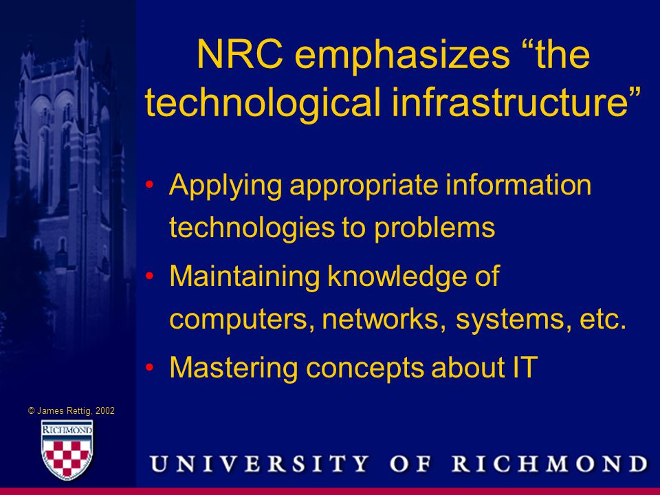 © James Rettig, 2002 NRC emphasizes the technological infrastructure Applying appropriate information technologies to problems Maintaining knowledge of computers, networks, systems, etc.