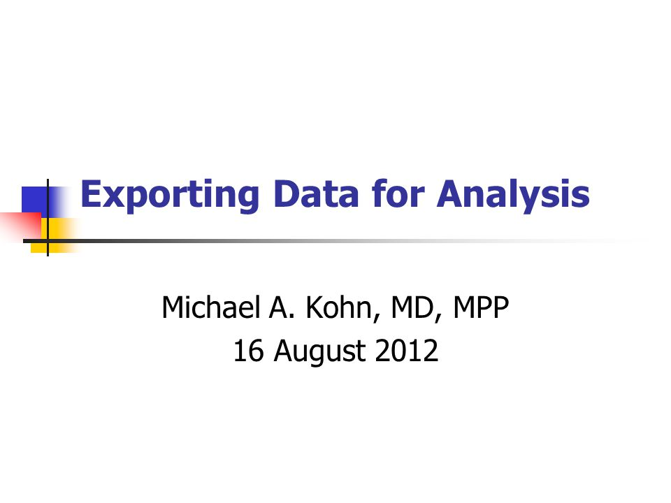 Exporting Data for Analysis Michael A. Kohn, MD, MPP 16 August 2012