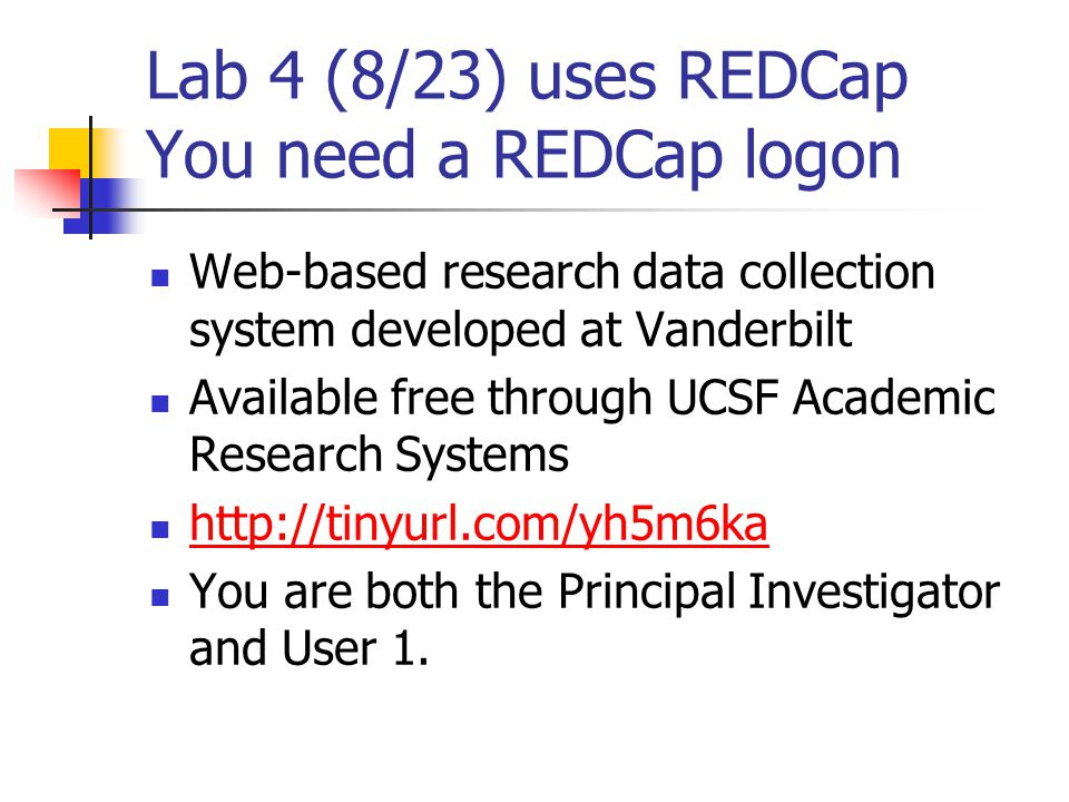 Lab 4 (8/23) uses REDCap You need a REDCap logon Web-based research data collection system developed at Vanderbilt Available free through UCSF Academic Research Systems http://tinyurl.com/yh5m6ka You are both the Principal Investigator and User 1.
