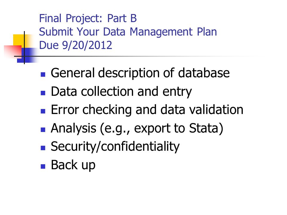 General description of database Data collection and entry Error checking and data validation Analysis (e.g., export to Stata) Security/confidentiality Back up Final Project: Part B Submit Your Data Management Plan Due 9/20/2012