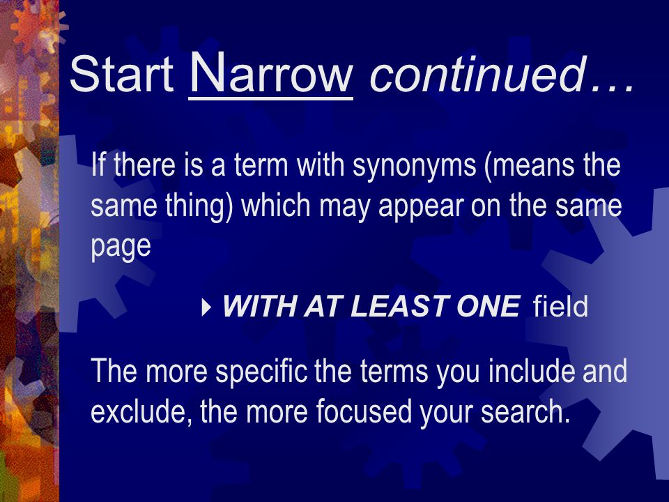 Start N arrow continued… If there is a term with synonyms (means the same thing) which may appear on the same page  WITH AT LEAST ONE field The more specific the terms you include and exclude, the more focused your search.