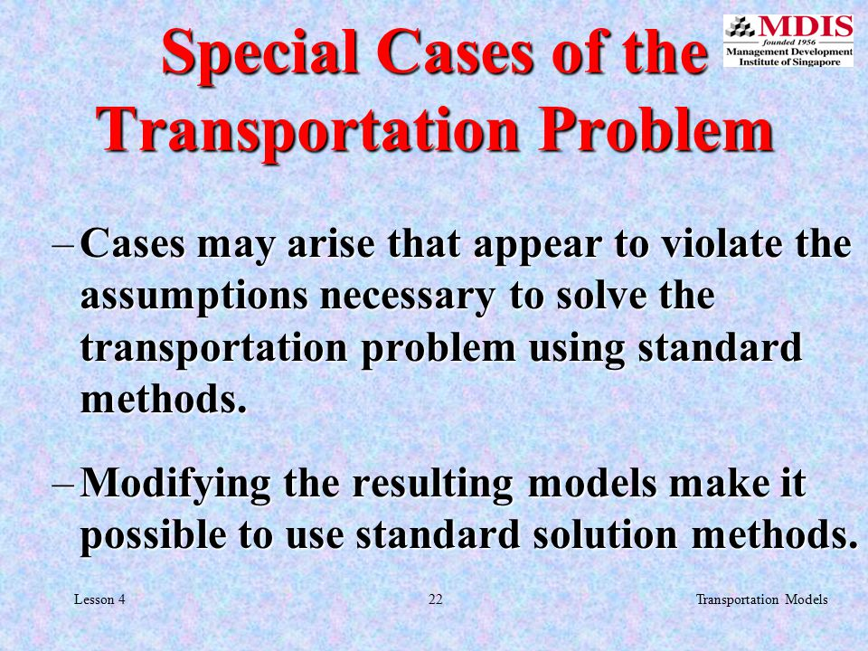 22Transportation ModelsLesson 4 Special Cases of the Transportation Problem –Cases may arise that appear to violate the assumptions necessary to solve the transportation problem using standard methods.