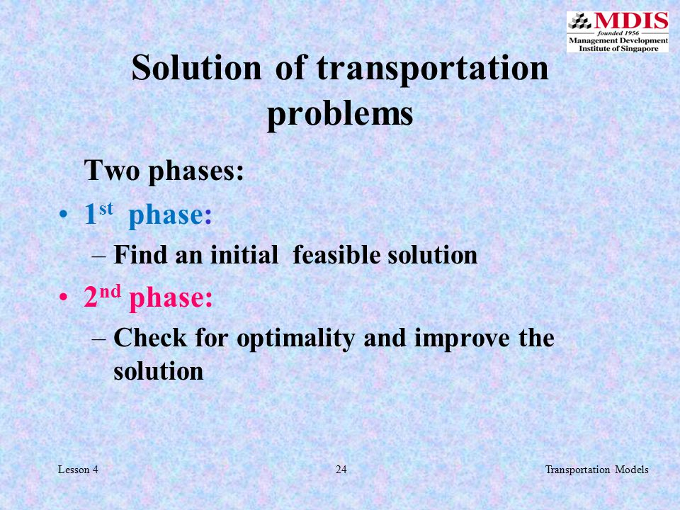 24Transportation ModelsLesson 4 Solution of transportation problems Two phases: 1 st phase: –Find an initial feasible solution 2 nd phase: –Check for optimality and improve the solution