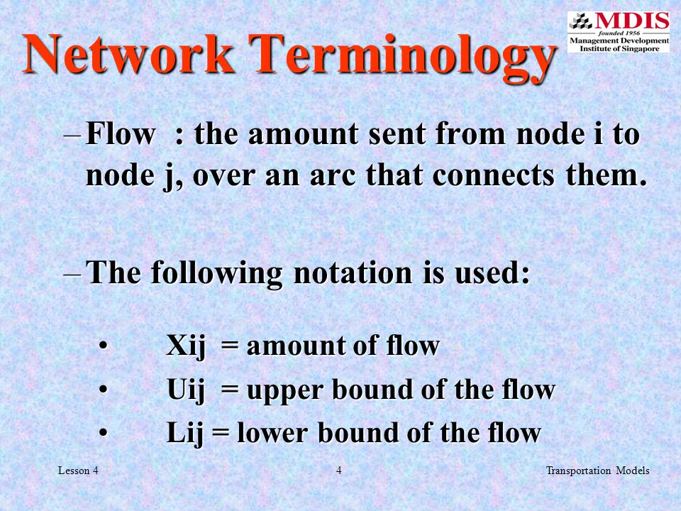 4Transportation ModelsLesson 4 Network Terminology –Flow : the amount sent from node i to node j, over an arc that connects them.
