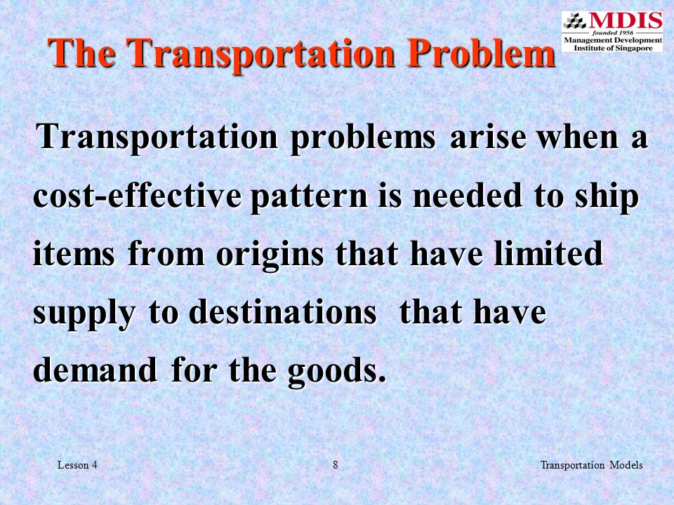 8Transportation ModelsLesson 4 The Transportation Problem Transportation problems arise when a cost-effective pattern is needed to ship items from origins that have limited supply to destinations that have demand for the goods.