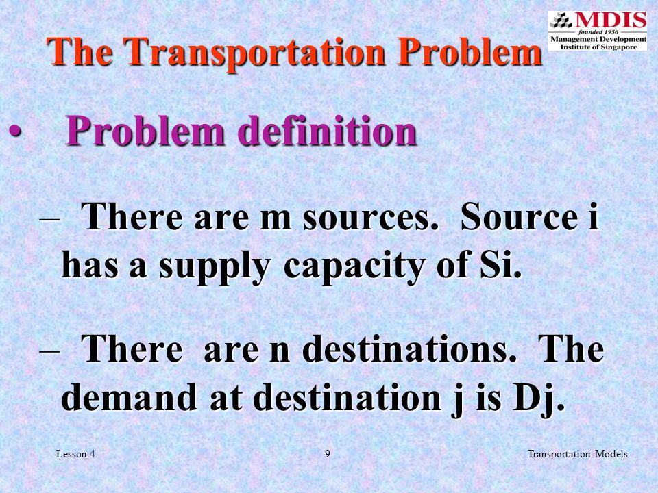9Transportation ModelsLesson 4 Problem definition Problem definition – There are m sources.