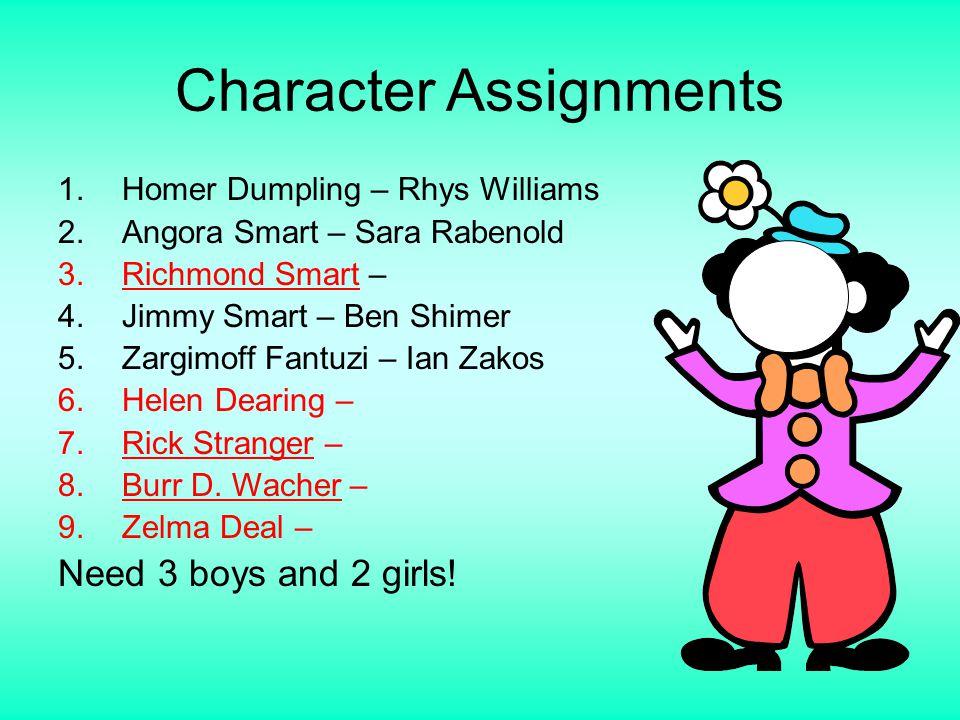 Character Assignments 1.Homer Dumpling – Rhys Williams 2.Angora Smart – Sara Rabenold 3.Richmond Smart – 4.Jimmy Smart – Ben Shimer 5.Zargimoff Fantuzi – Ian Zakos 6.Helen Dearing – 7.Rick Stranger – 8.Burr D.