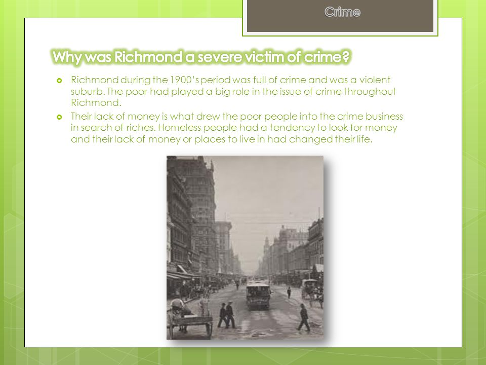  Richmond during the 1900's period was full of crime and was a violent suburb. The poor had played a big role in the issue of crime throughout Richmo
