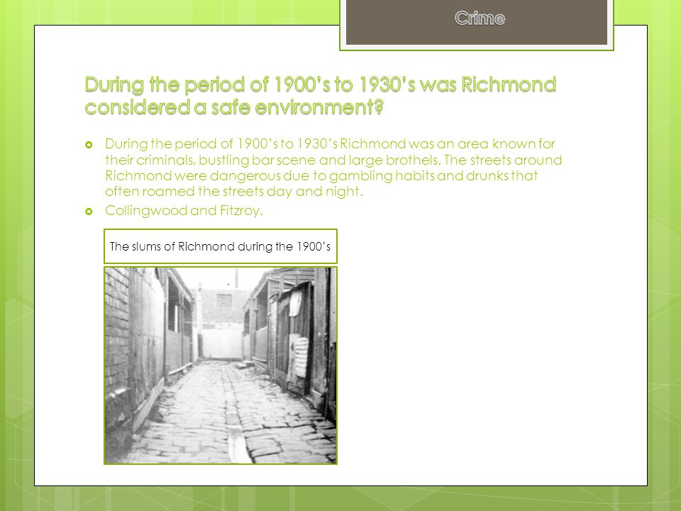 During the period of 1900's to 1930's Richmond was an area known for their criminals, bustling bar scene and large brothels. The streets around Rich
