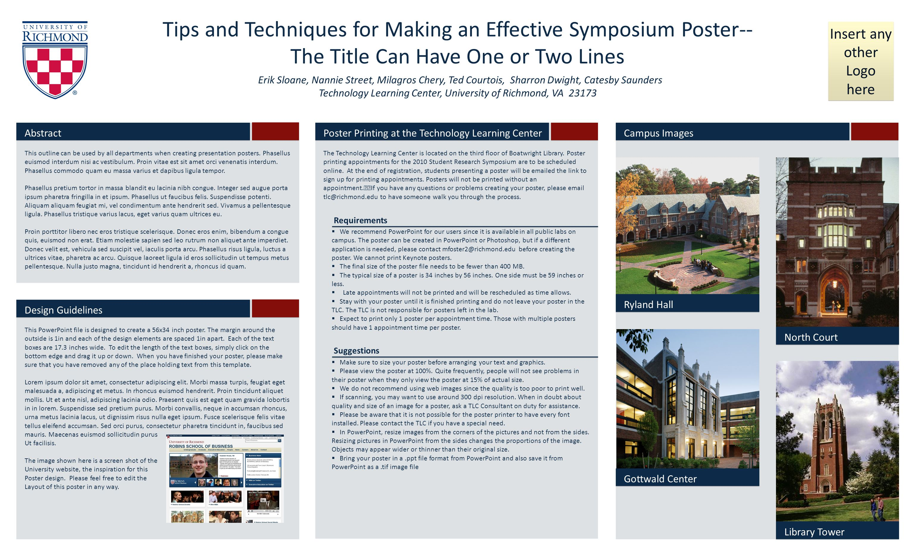 Tips and Techniques for Making an Effective Symposium Poster-- The Title Can Have One or Two Lines Insert any other Logo here Erik Sloane, Nannie Street, Milagros Chery, Ted Courtois, Sharron Dwight, Catesby Saunders Technology Learning Center, University of Richmond, VA 23173 Abstract Requirements Suggestions Ryland Hall North Court Library Tower Gottwald Center This outline can be used by all departments when creating presentation posters.