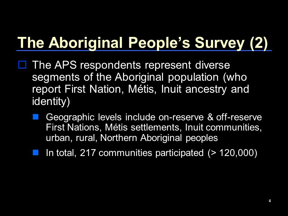 4 The Aboriginal People's Survey (2)  The APS respondents represent diverse segments of the Aboriginal population (who report First Nation, Métis, Inuit ancestry and identity) Geographic levels include on-reserve & off-reserve First Nations, Métis settlements, Inuit communities, urban, rural, Northern Aboriginal peoples In total, 217 communities participated (> 120,000)