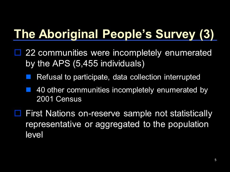 5 The Aboriginal People's Survey (3)  22 communities were incompletely enumerated by the APS (5,455 individuals) Refusal to participate, data collection interrupted 40 other communities incompletely enumerated by 2001 Census  First Nations on-reserve sample not statistically representative or aggregated to the population level