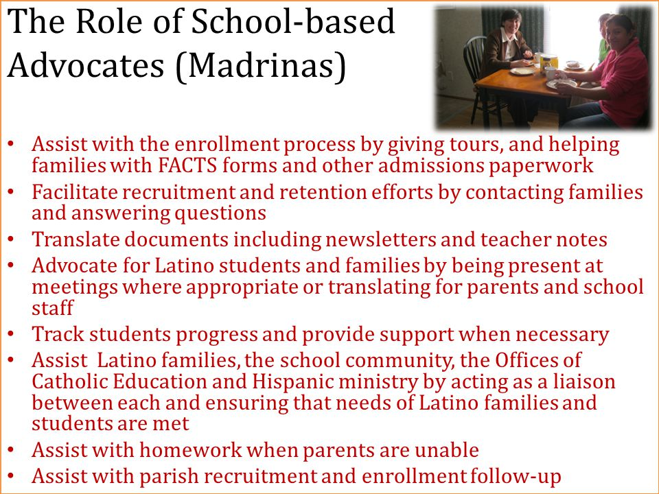 The Role of School-based Advocates (Madrinas) Assist with the enrollment process by giving tours, and helping families with FACTS forms and other admissions paperwork Facilitate recruitment and retention efforts by contacting families and answering questions Translate documents including newsletters and teacher notes Advocate for Latino students and families by being present at meetings where appropriate or translating for parents and school staff Track students progress and provide support when necessary Assist Latino families, the school community, the Offices of Catholic Education and Hispanic ministry by acting as a liaison between each and ensuring that needs of Latino families and students are met Assist with homework when parents are unable Assist with parish recruitment and enrollment follow-up