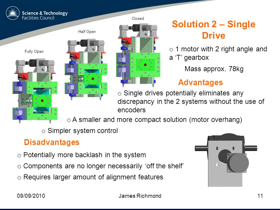 09/09/2010James Richmond11 Solution 2 – Single Drive o 1 motor with 2 right angle and a 'T' gearbox Advantages o Single drives potentially eliminates any discrepancy in the 2 systems without the use of encoders Disadvantages o Potentially more backlash in the system o A smaller and more compact solution (motor overhang) o Components are no longer necessarily 'off the shelf' Mass approx.