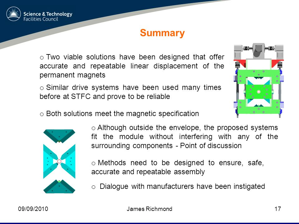 09/09/2010James Richmond17 Summary o Two viable solutions have been designed that offer accurate and repeatable linear displacement of the permanent magnets o Both solutions meet the magnetic specification o Methods need to be designed to ensure, safe, accurate and repeatable assembly o Although outside the envelope, the proposed systems fit the module without interfering with any of the surrounding components - Point of discussion o Similar drive systems have been used many times before at STFC and prove to be reliable o Dialogue with manufacturers have been instigated