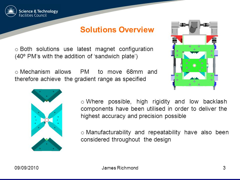 09/09/2010James Richmond3 Solutions Overview o Both solutions use latest magnet configuration (40º PM's with the addition of 'sandwich plate') o Mechanism allows PM to move 68mm and therefore achieve the gradient range as specified o Where possible, high rigidity and low backlash components have been utilised in order to deliver the highest accuracy and precision possible o Manufacturability and repeatability have also been considered throughout the design