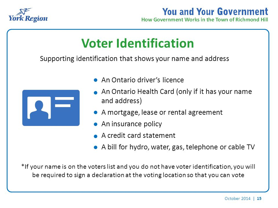 October 2014 | 15 Voter Identification Supporting identification that shows your name and address *If your name is on the voters list and you do not have voter identification, you will be required to sign a declaration at the voting location so that you can vote An Ontario driver's licence An Ontario Health Card (only if it has your name and address) A mortgage, lease or rental agreement An insurance policy A credit card statement A bill for hydro, water, gas, telephone or cable TV