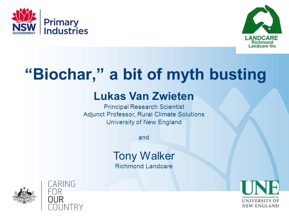 """Biochar,"" a bit of myth busting Lukas Van Zwieten Principal Research Scientist Adjunct Professor, Rural Climate Solutions University of New England a"