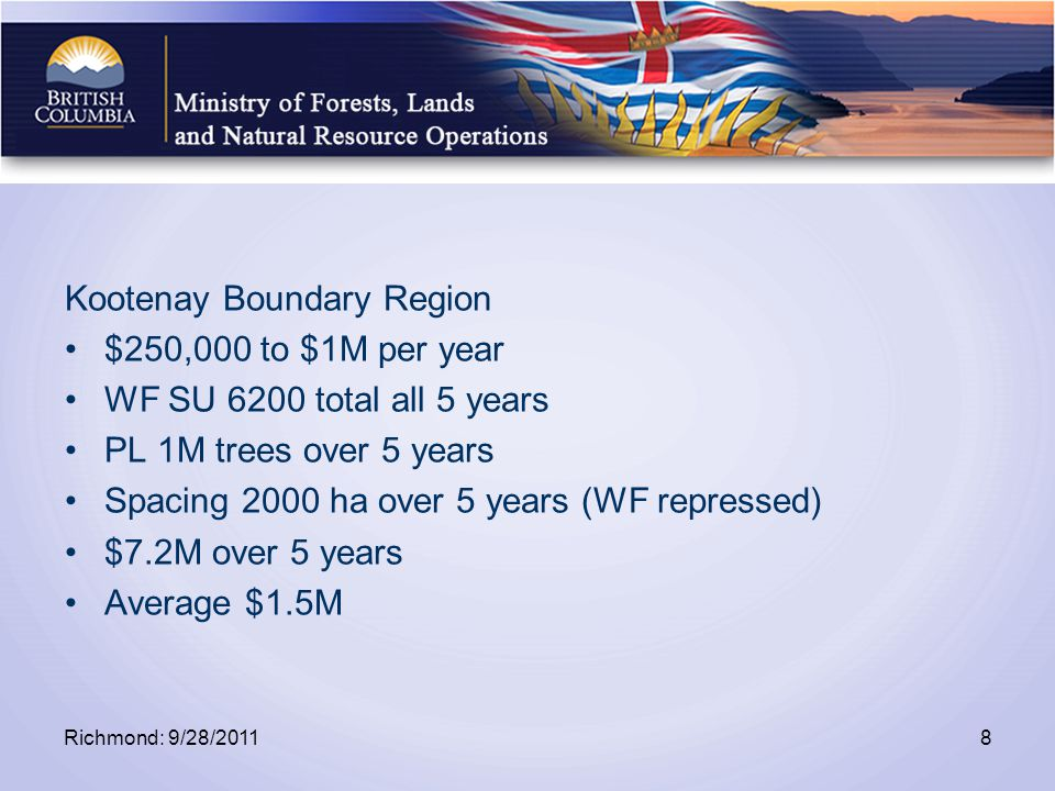 Kootenay Boundary Region $250,000 to $1M per year WF SU 6200 total all 5 years PL 1M trees over 5 years Spacing 2000 ha over 5 years (WF repressed) $7.2M over 5 years Average $1.5M Richmond: 9/28/20118