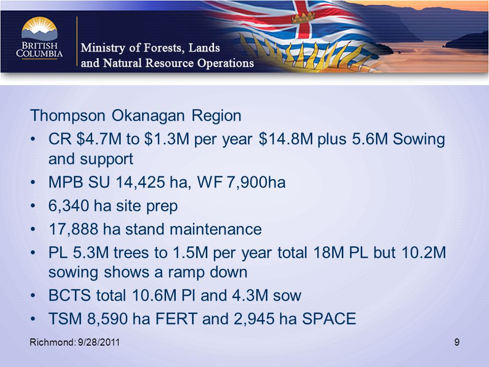 Thompson Okanagan Region CR $4.7M to $1.3M per year $14.8M plus 5.6M Sowing and support MPB SU 14,425 ha, WF 7,900ha 6,340 ha site prep 17,888 ha stand maintenance PL 5.3M trees to 1.5M per year total 18M PL but 10.2M sowing shows a ramp down BCTS total 10.6M Pl and 4.3M sow TSM 8,590 ha FERT and 2,945 ha SPACE Richmond: 9/28/20119