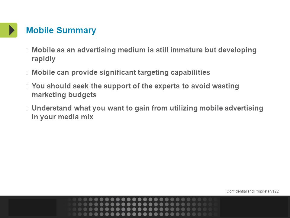 Confidential and Proprietary | 22 Mobile Summary :Mobile as an advertising medium is still immature but developing rapidly :Mobile can provide significant targeting capabilities :You should seek the support of the experts to avoid wasting marketing budgets :Understand what you want to gain from utilizing mobile advertising in your media mix