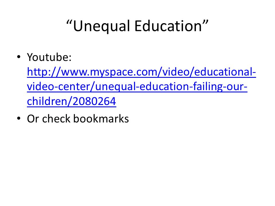 Unequal Education Youtube: http://www.myspace.com/video/educational- video-center/unequal-education-failing-our- children/2080264 http://www.myspace.com/video/educational- video-center/unequal-education-failing-our- children/2080264 Or check bookmarks