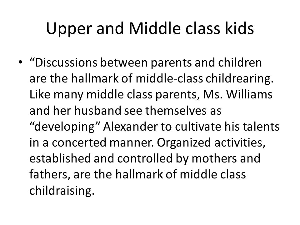 Upper and Middle class kids Discussions between parents and children are the hallmark of middle-class childrearing.