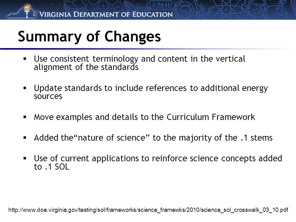 Summary of Changes  Use consistent terminology and content in the vertical alignment of the standards  Update standards to include references to additional energy sources  Move examples and details to the Curriculum Framework  Added the nature of science to the majority of the.1 stems  Use of current applications to reinforce science concepts added to.1 SOL http://www.doe.virginia.gov/testing/sol/frameworks/science_framewks/2010/science_sol_crosswalk_03_10.pdf