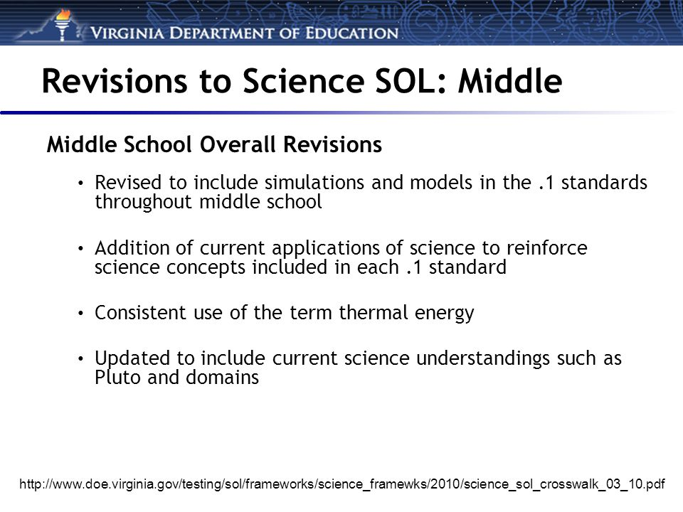 Revisions to Science SOL: Middle Middle School Overall Revisions Revised to include simulations and models in the.1 standards throughout middle school Addition of current applications of science to reinforce science concepts included in each.1 standard Consistent use of the term thermal energy Updated to include current science understandings such as Pluto and domains http://www.doe.virginia.gov/testing/sol/frameworks/science_framewks/2010/science_sol_crosswalk_03_10.pdf