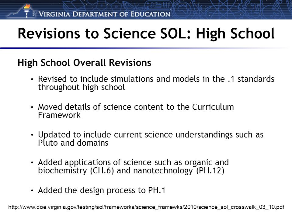 Revisions to Science SOL: High School High School Overall Revisions Revised to include simulations and models in the.1 standards throughout high school Moved details of science content to the Curriculum Framework Updated to include current science understandings such as Pluto and domains Added applications of science such as organic and biochemistry (CH.6) and nanotechnology (PH.12) Added the design process to PH.1 http://www.doe.virginia.gov/testing/sol/frameworks/science_framewks/2010/science_sol_crosswalk_03_10.pdf