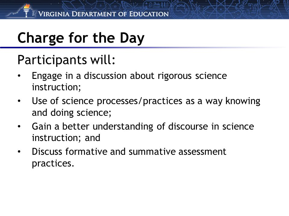 Charge for the Day Participants will: Engage in a discussion about rigorous science instruction; Use of science processes/practices as a way knowing and doing science; Gain a better understanding of discourse in science instruction; and Discuss formative and summative assessment practices.