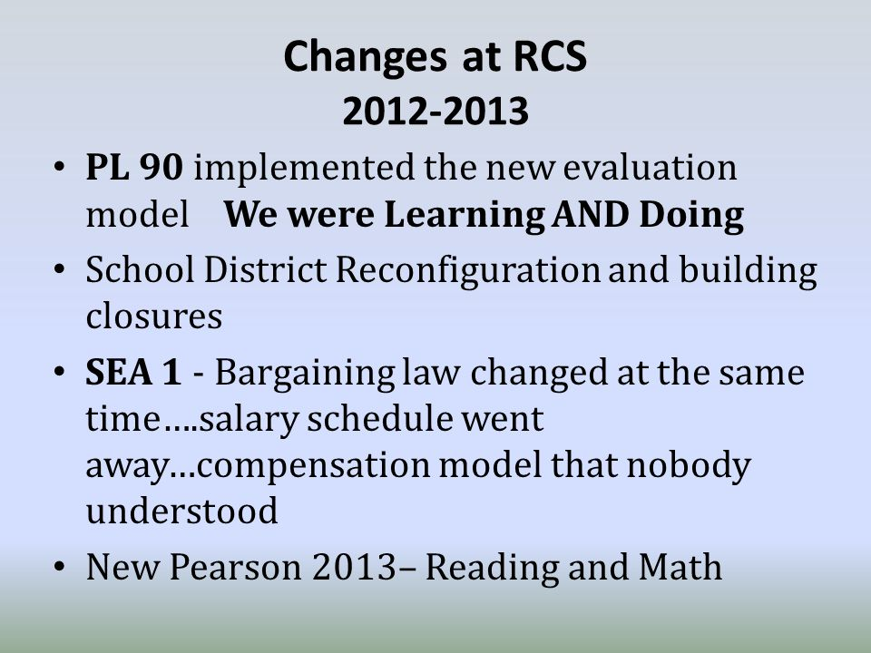 Changes at RCS 2012-2013 PL 90 implemented the new evaluation model We were Learning AND Doing School District Reconfiguration and building closures SEA 1 - Bargaining law changed at the same time….salary schedule went away…compensation model that nobody understood New Pearson 2013– Reading and Math