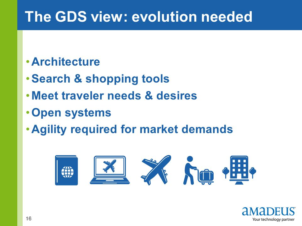 Click to edit Master title styleThe GDS view: evolution needed Architecture Search & shopping tools Meet traveler needs & desires Open systems Agility required for market demands 16