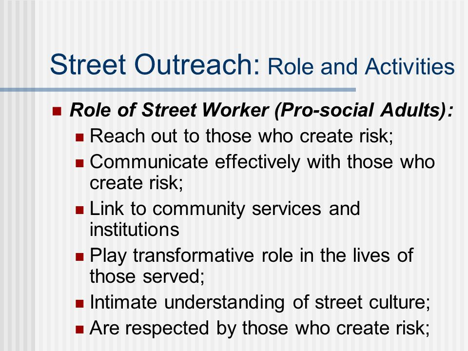 Street Outreach: Role and Activities Role of Street Worker (Pro-social Adults): Reach out to those who create risk; Communicate effectively with those who create risk; Link to community services and institutions Play transformative role in the lives of those served; Intimate understanding of street culture; Are respected by those who create risk;